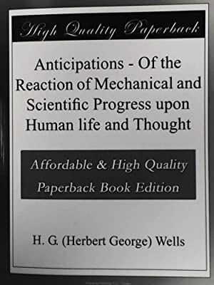 Anticipations: Of the Reaction of Mechanical and Scientific Progress Upon Human Life and Thought ...