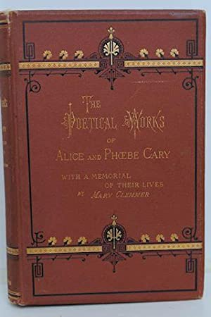 The Poetical Works of Alice and Phoebe Cary: Cary, Alice and Phoebe, W/ Memorial by Mary Clemmer