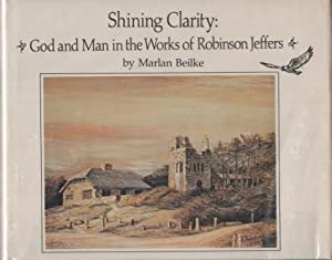 Shining Clarity: God and Man in the Works of Robinson Jeffers: Beilke, Marlan