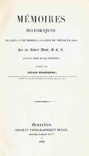 Mémoires historiques relatifs a une mission a la cour de Vienne en 1806 par sir Robert Adair G.C.B ...