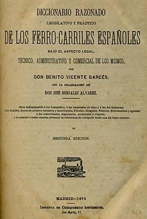 DICCIONARIO RAZONADO LEGISLATIVO Y PRÁCTICO DE LOS FERRO-CARRILES ESPAÑOLES BAJO EL ASPECTO LEGAL, ...