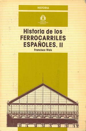 HISTORIA DE LOS FERROCARRILES ESPAÑOLES II.: WAIS, Francisco.