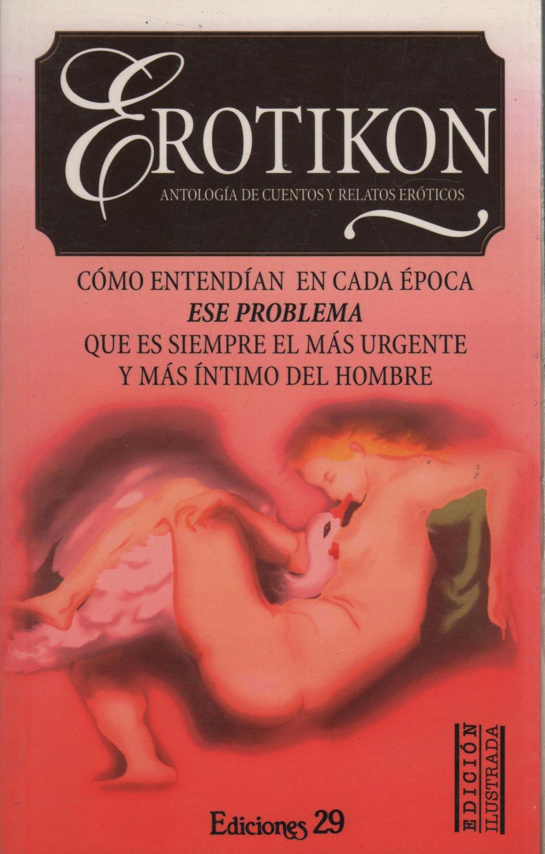 Erotikon Antologia De Cuentos Y Relatos Eroticos Como Entendian En Cada Epoca Ese Problema Que Es