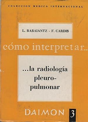 COMO INTERPRETAR.LA RADIOLOGIA PLEUROPULMONAR. Coleccion medica internacional.: Babaiantz,L.- Cardis,F.-