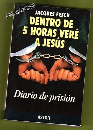 DENTRO DE CINCO HORAS VERE A JESUS : diario de prisión. (Dentro de 5 horas veré a Jes...