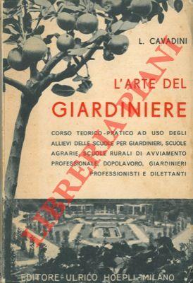 L'arte del giardiniere. Corso teorico-pratico di giardinaggio.: CAVADINI Luigi -