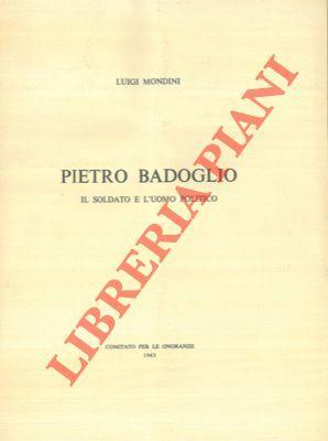 Pietro Badoglio. Il soldato e l'uomo politico.: MONDINI Luigi -