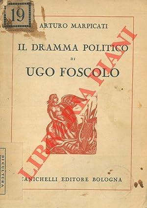 Il dramma politico di Ugo Foscolo.: MARPICATI Arturo -