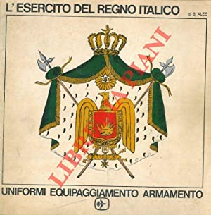 L'esercito del Regno Italico. Uniformi - equipaggiamento: ALES Stefano -