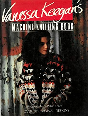 Vanessa Keegan's Machine Knitting Book. Over 30 Original Designs.