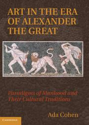 Art in the Era of Alexander the Great. Paradigms of Manhood and their Cultural Traditions