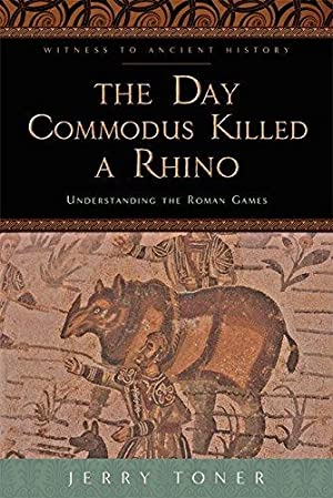 The Day Commodus Killed a Rhino. Understanding the Roman Games.
