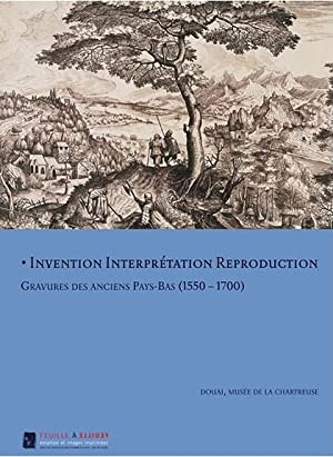 Invention, Interprétation Reproduction. Gravures des anciens Pays-Bas (1550-1700).