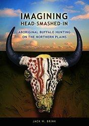 Imagining Head-Smashed-In: Aboriginal Buffalo Hunting on the Northern Plains (Athabasca Universit...