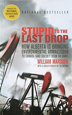Stupid to the Last Drop: How Alberta Is Bringing Environmental Armageddon to Canada (And Doesn't ...