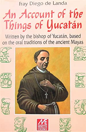 An Account of the Things of Yucatan: Written by the Bishop of Yucatan, Based on the Oral Traditio...
