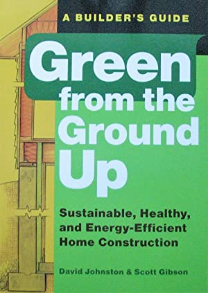Green from the Ground Up. Sustainable, Healthy, and Energy-Efficient Home Construction. A Builder...