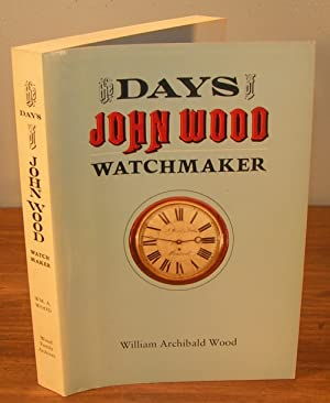 THE DAYS OF JOHN WOOD WATCHMAKER as depicted in his own letters of 1832-1872, other family letters ...