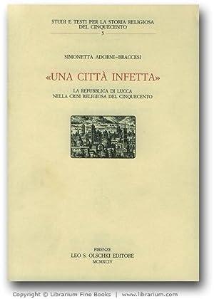 """Una Città Infetta"""". La Repubblica di Lucca nella crisi religiosa del Cinquecento.: ..."""
