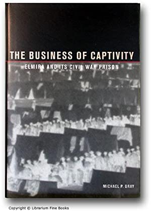 The Business of captivity: Elmira and Its Civil War Prison,: Gray, Michael P.
