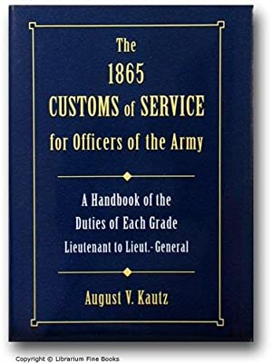 The 1865 Customs of Service for Officers of the Army: A Handbook of the Duties of Each Grade ...