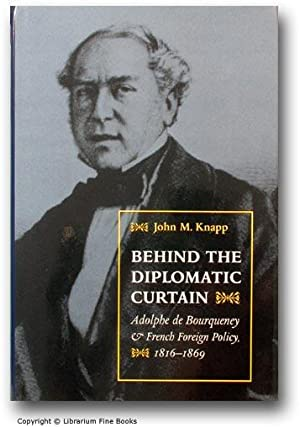 Behind the Diplomatic Curtain: Adolphe de Bourqueney and French Foreign Policy, 1816-1869.: Knapp, ...