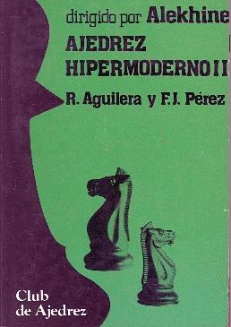 AJEDREZ HIPERMODERNO II - (DIRIGIDO POR ALEKHINE): R. Aguilera y F. J. Perez