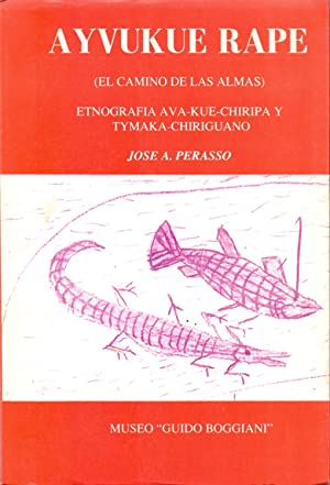 AYVUKUE RAPE (EL CAMINO DE LAS ALMAS) ETNOGRAFIA AVA KUE CHIRIPA Y TYNAKA CHIGUANO: Jose A. Perasso