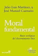 Moral Fundamental. Bases teológicas del discernimiento ético: Julio Luis Martínez, ...