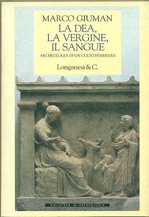 LA DEA, LA VERGINE, IL SANGUE. ARCHEOLOGIA: GIUMAN Marco.,