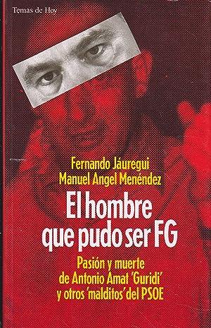 EL HOMBRE QUE PUDO SER FG (Felipe González) PASION Y MUERTE DE ANTONIO AMAT Guridi Y OTROS ...