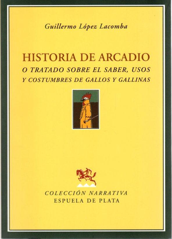 Historia de Arcadio o Tratado sobre el saber, usos y costumbres de gallos y gallinas . - López Lacomba, Guillermo