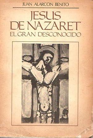 Jesús de Nazaret, el gran desconocido .: Alarcón Benito, Juan