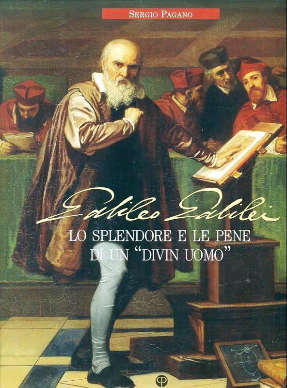 Galileo Galilei. Lo splendore e le pene di un «divin uomo» - Pagano, Sergio