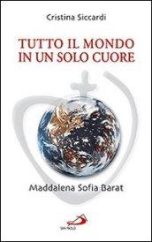 Tutto il mondo in un solo cuore. Maddalena Sofia Barat - Siccardi, Cristina