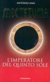 Moctezuma. L'imperatore del quinto sole: Aimi, Antonio