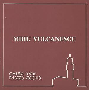 Mihu Vulcanescu. Presentazione di Armando Nocentini.: MOSTRA].