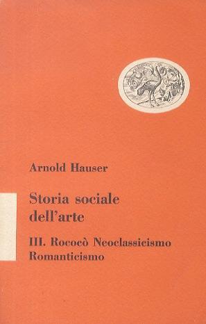 Storia sociale dell'arte. III: Rococò - Neoclassicismo - Romanticismo.: hauser a.