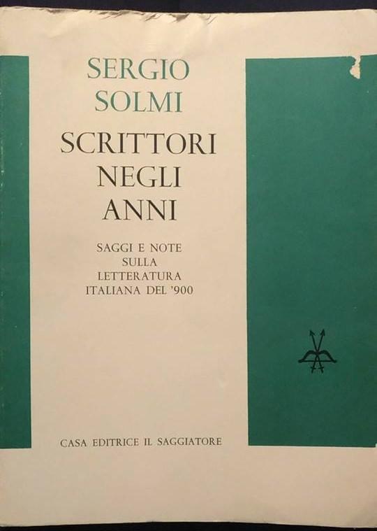 SERGIO SOLMI: SCRITTORI NEGLI ANNI.Saggi e note sulla letteratura italiana del '900