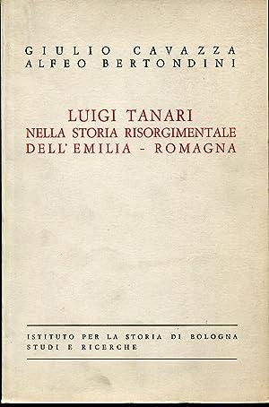 LUIGI TANARI NELLA STORIA RISORGIMENTALE DELL'EMILIA ROMAGNA.: CAVAZZA G.-BERTONDINI A.