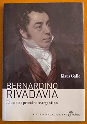 Bernardino Rivadavia. El primer presidente argentino: Gallo Klaus