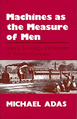 Machines as the Measures of Men. Sciences, Technology, and Ideologies of Western Dominance