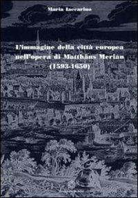 L'immagine della città europea nell'opera di Matthäus Merian (1593-1650).: ...