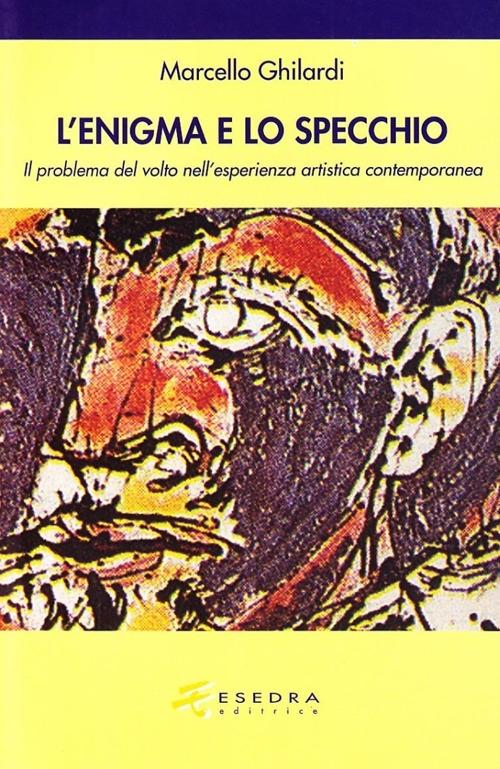 L'Enigma e lo Specchio. Il Problema del Volto nell'Esperienza Estetica Contemporanea - Ghilardi, Marcello