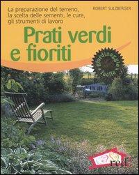 Prati verdi e fioriti. La preparazione del terreno, la scelta delle sementi, le cure, gli strumenti di lavoro - Sulzberger, Robert