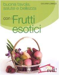 Buona tavola, salute e bellezza con i frutti esotici - Lomazzi, Giuliana