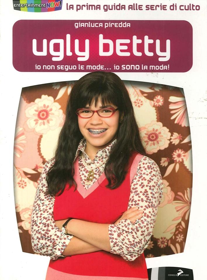 Ugly Betty. Io non Seguo le Mode. Io Sono la Moda! - Piredda, Gianluca