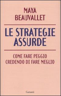 Le Strategie Assurde. Come Fare Peggio Credendo di Fare Meglio - Beauvallet, Maya