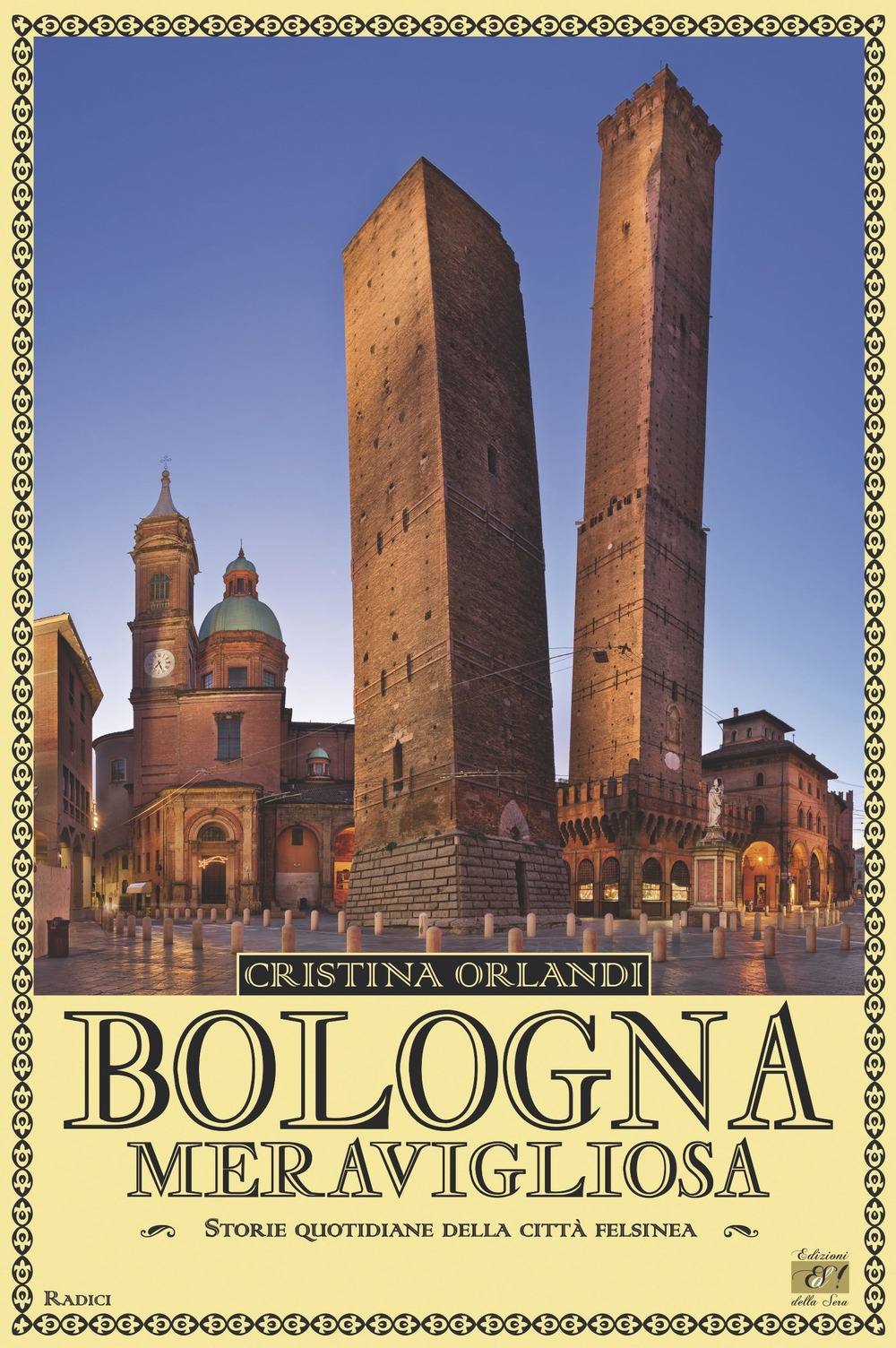 Bologna Meravigliosa. Storie Quotidiane della Città Felsinea - Orlandi Cristina