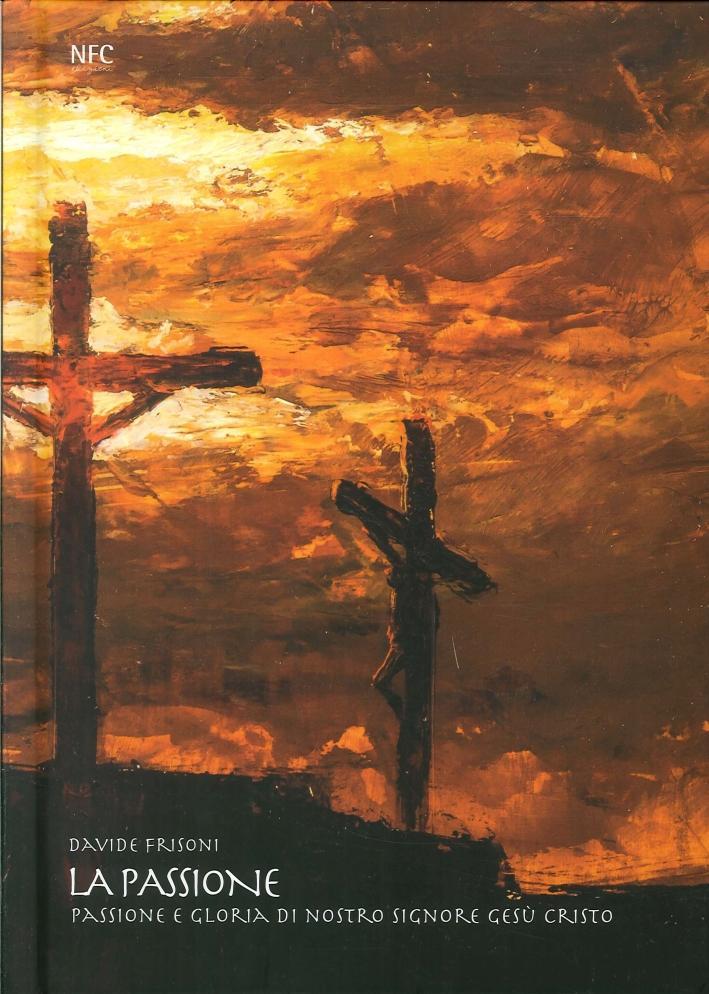 La Passione. La Passione e Gloria di Nostro Signore Gesù Cristo - Frisoni, Davide